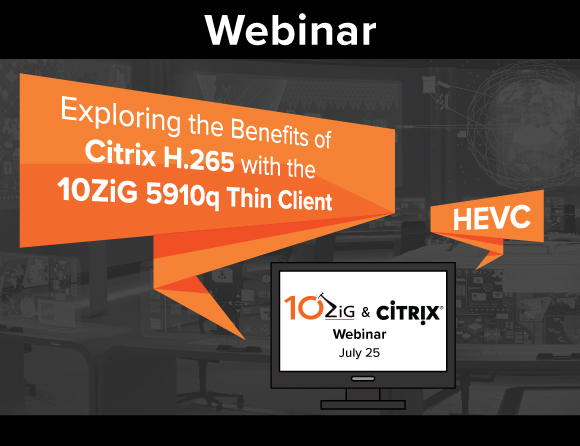 Explore the Benefits of Citrix H.265 Encoding with The 10ZiG 5910q Thin Client